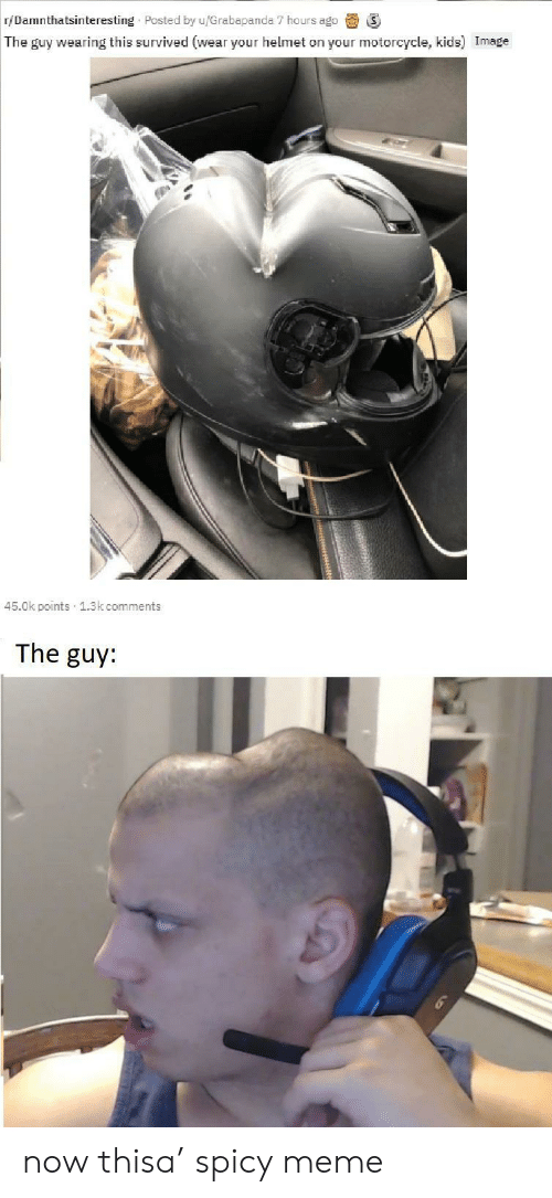 helmet: r/Damnthatsinteresting Posted by u/Grabapanda 7 hours ago  The guy wearing this survived (wear your helmet on your motorcycle, kids) Image  45.0k points 1.3k comments  The guy: now thisa' spicy meme