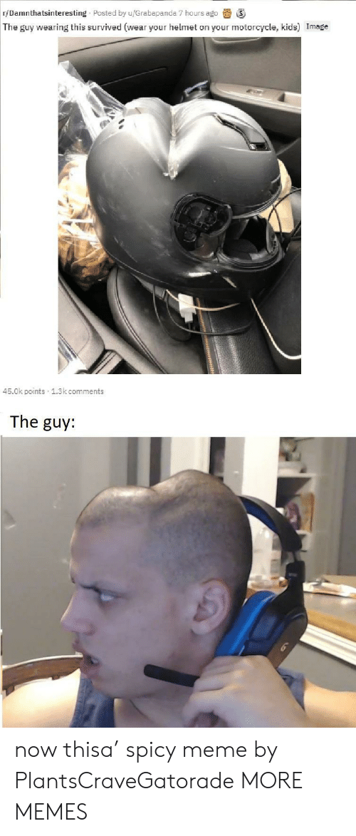 helmet: r/Damnthatsinteresting Posted by u/Grabapanda 7 hours ago  The guy wearing this survived (wear your helmet on your motorcycle, kids) Image  45.0k points 1.3k comments  The guy: now thisa' spicy meme by PlantsCraveGatorade MORE MEMES