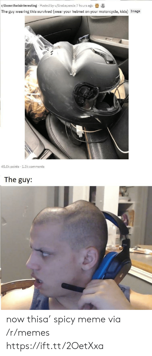 helmet: r/Damnthatsinteresting Posted by u/Grabapanda 7 hours ago  The guy wearing this survived (wear your helmet on your motorcycle, kids) Image  45.0k points 1.3k comments  The guy: now thisa' spicy meme via /r/memes https://ift.tt/2OetXxa