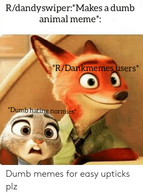 "Dumb, Meme, and Memes: R/dandyswiper:*Makes a dumb  animal meme*:  R/Dankmemes users""  Dumb hating normies* Dumb memes for easy upticks plz"