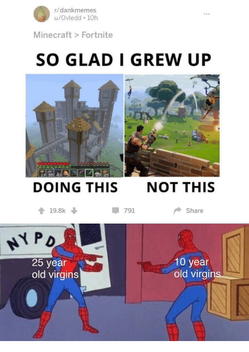 25 Year Old: r/dankmemes  u/Ovledd 10h  Minecraft> Fortnite  SO GLAD I GREW UP  DOING THIS  NOT THIS  19.8k  -791  Share  25 year  old virgins  10 year  old virgir
