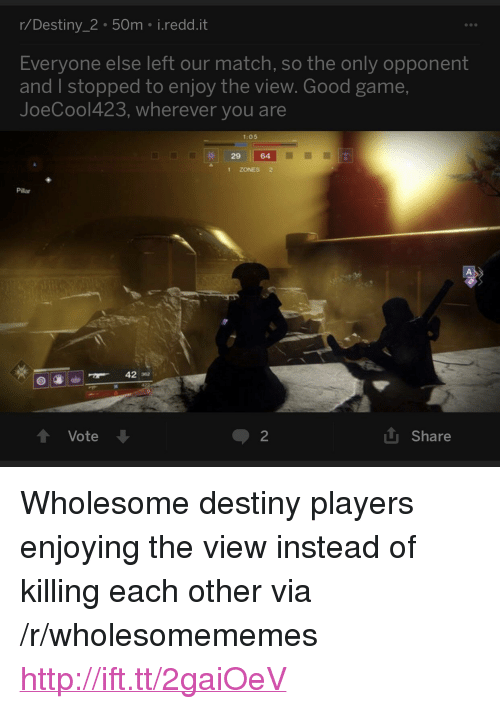"pillar: r/Destiny_2 50m i.redd.it  Everyone else left our match, so the only opponent  and I stopped to enjoy the view. Good game,  JoeCool423, wherever you are  1:05  29 64  1 ZONES 2  Pillar  42 32  t Vote  2  L Share <p>Wholesome destiny players enjoying the view instead of killing each other via /r/wholesomememes <a href=""http://ift.tt/2gaiOeV"">http://ift.tt/2gaiOeV</a></p>"