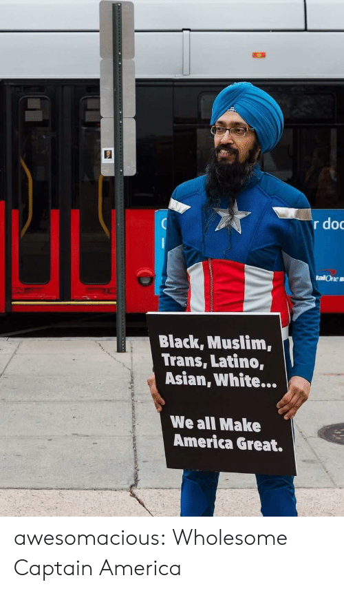 Make America Great: r do  talOne s  Black, Muslim,  Trans, Latino,  Asian, White...  We all Make  America Great. awesomacious:  Wholesome Captain America