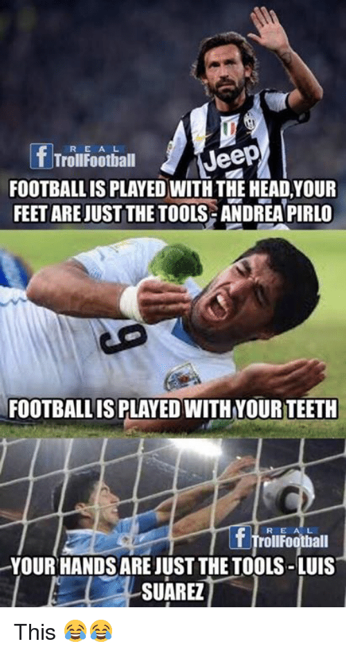 Head, Memes, and Jeep: R E A L  Jeep  T TrollFootball  FOOTBALLIS PLAYED WITH THE HEAD,YOUR  FEET ARE JUST THE TOOLS ANDREA PIRLO  FOOTBALLIS PLAYED WITH YOUR TEETH  R E A L  TrollFootball  YOUR HANDS ARE JUST THE TOOLS-LUIS  SUAREZ This 😂😂