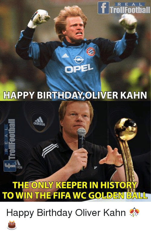 Trol: R E A L  Trol Football  OPEL  HAPPY BIRTHDAY OLIVER KAHN  THE ONLY KEEPER IN HISTORY  TO WIN THE FIFA WC GOLDEN BALLLL Happy Birthday Oliver Kahn 🎊🎂