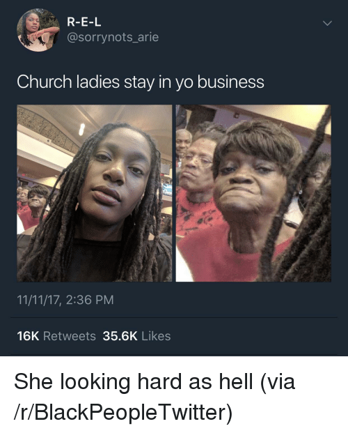 arie: R-E-L  @sorrynots_arie  Church ladies stay in yo business  11/11/17, 2:36 PM  16K Retweets 35.6K Likes <p>She looking hard as hell (via /r/BlackPeopleTwitter)</p>