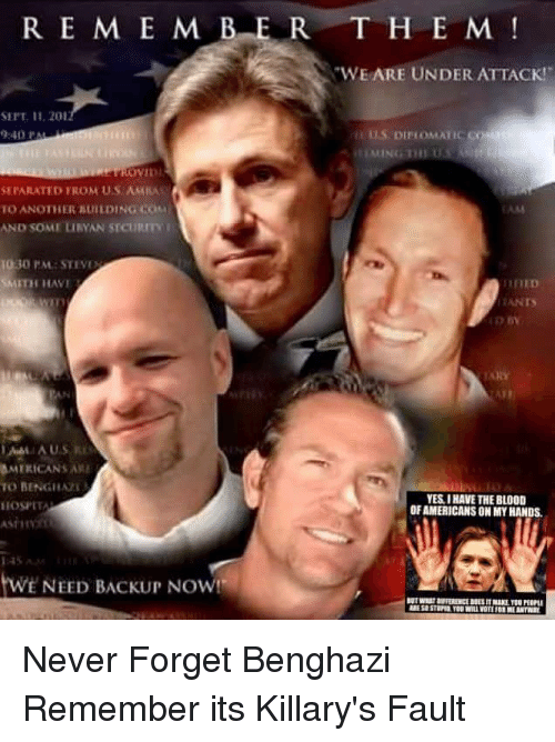"""amia: R E M E M B E R  SEIT II, 201  SEIARATED FROM US AMIA  TO ANOTHER BUILDING Cou  AND SOMI URYAN STCuitm  30 PM STEVE  SMITH HAVE  AMERICANS AM  TO BENGHAA  IIOSPITA  twE NEED BACKUP Now!  T H E M  """"WE ARE UNDER ATTACK!  TANTS  TAHY  YES IHAVE THE BLOOD  OF AMERICANS ON MYHANDS. Never Forget Benghazi Remember its Killary's Fault"""