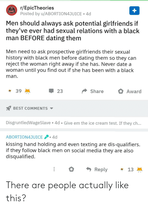 Qualifiers: r/EpicTheories  Posted by u/ABORTION4JUICE • 4d  Men should always ask potential girlfriends if  they've ever had sexual relations with a black  man BEFORE dating them  Men need to ask prospective girlfriends their sexual  history with black men before dating them so they can  reject the woman right away if she has. Never date a  woman until you find out if she has been with a black  man.  39  23  Share  Award  BEST COMMENTS  DisgruntledWageSlave 4d • Give em the ice cream test. If they ch...  4d  ABORTION4JUICE  kissing hand holding and even texting are dis-qualifiers.  if they follow black men on social media they are also  disqualified.  - Reply  * 13 M There are people actually like this?