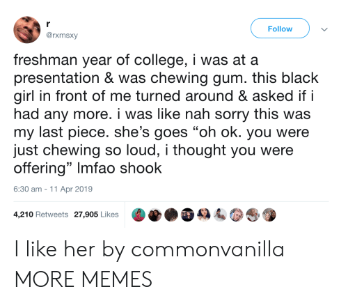 "Freshman Year: r  Follow  @rxmsxy  freshman year of college, i was at a  presentation & was chewing gum. this black  girl in front of me turned around & asked if i  had any more. i was like nah sorry this was  my last piece. she's goes ""oh ok. you were  just chewing so loud, i thought you were  offering"" Imfao shook  6:30 am 11 Apr 2019  4,210 Retweets 27,905 Likes I like her by commonvanilla MORE MEMES"