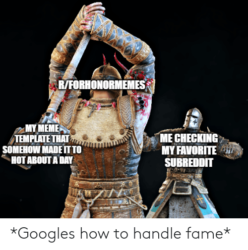 Handle Fame: R/FORHONORMEMES  MY MEME  TEMPLATE THAT  SOMEHOW MADE IT TO  HOT ABOUT A DAY  ME CHECKING  MY FAVORITE i  SUBREDDIT *Googles how to handle fame*
