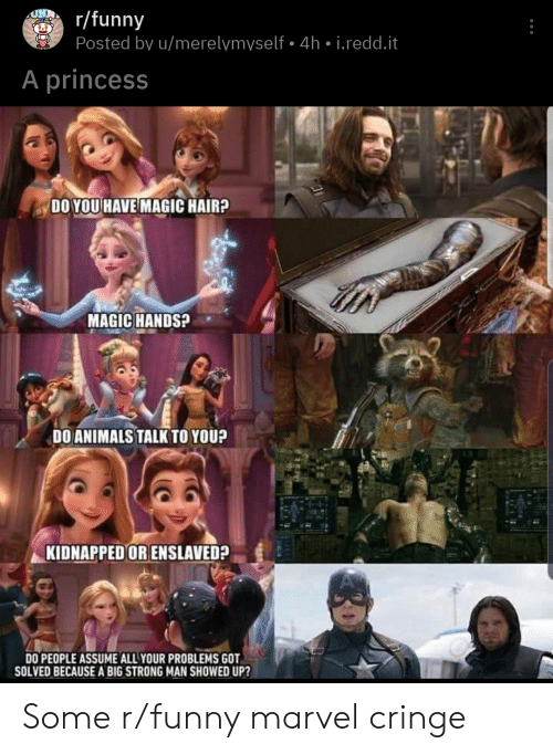 Funny Marvel: r/funny  Posted by u/merelymyself 4h i.redd.t  A princess  DO YOU HAVE MAGIC HAIR?  MAGIC HANDS?  DOANIMALS TALK TO YOU?  KIDNAPPED OR ENSLAVED?  DO PEOPLE ASSUME ALL YOUR PROBLEMS GOT  SOLVED BECAUSE A BIG STRONG MAN SHOWED UP? Some r/funny marvel cringe