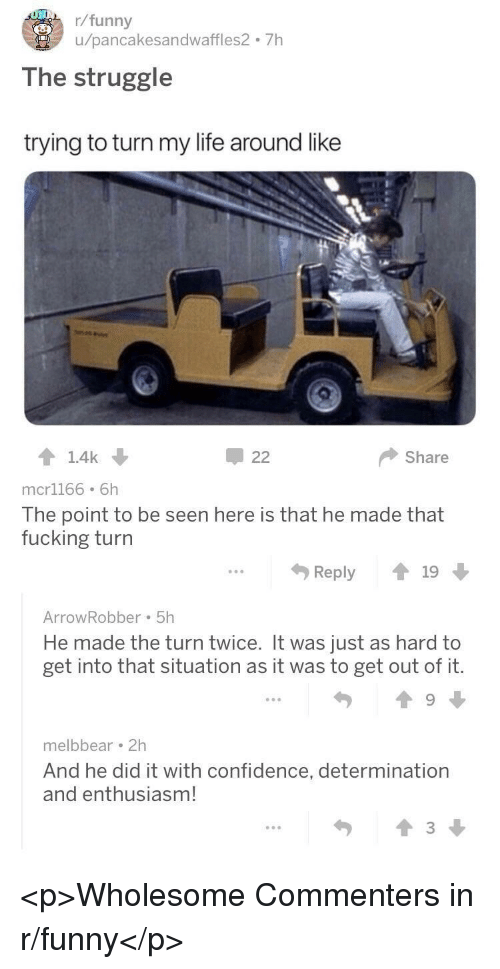 Confidence, Fucking, and Funny: r/funny  u/pancakesandwaffles2 7h  The struggle  trying to turn my life around like  Share  mcr1166 6h  The point to be seen here is that he made that  fucking turn  Reply19  ArrowRobber 5h  He made the turn twice. It was just as hard to  get into that situation as it was to get out of it.  melbbear 2h  And he did it with confidence, determination  and enthusiasm!  勺  會3↓ <p>Wholesome Commenters in r/funny</p>