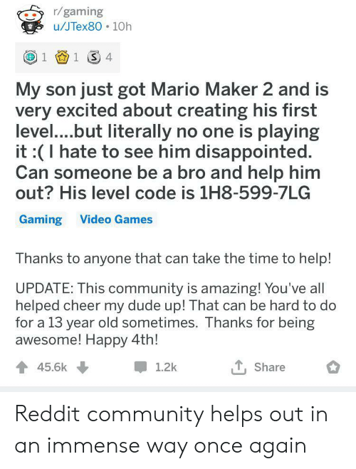 mario maker: r/gaming  u/JTex80 10h  1 1 4  My son just got Mario Maker 2 and is  very excited about creating his first  level....but literally no one is playing  it :(I hate to see him disappointed.  Can someone be a bro and help him  out? His level code is 1H8-599-7LG  Gaming Video Games  Thanks to anyone that can take the time to help!  UPDATE: This community is amazing! You've all  helped cheer my dude up! That can be hard to do  for a 13 year old sometimes. Thanks for being  awesome! Happy 4th!  45.6k  1.2k  Share Reddit community helps out in an immense way once again