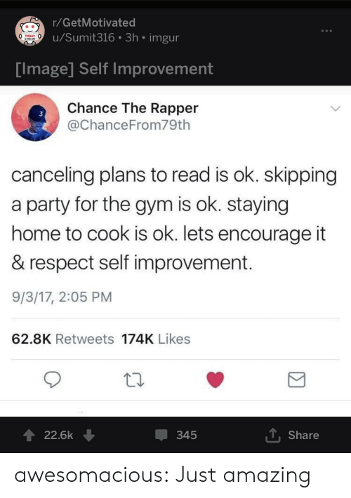 Chance the Rapper, Gym, and Party: r/GetMotivated  u/Sumit316 3h imgur  TODAY  IS THE DAY  Tmage Self improvement  Chance The Rapper  @ChanceFrom79th  3  canceling plans to read is ok. skipping  a party for the gym is ok. staying  home to cook is ok. lets encourage it  & respect self improvement  9/3/17, 2:05 PM  62.8K Retweets 174K Likes  22.6k ↓  345  T Share awesomacious:  Just amazing