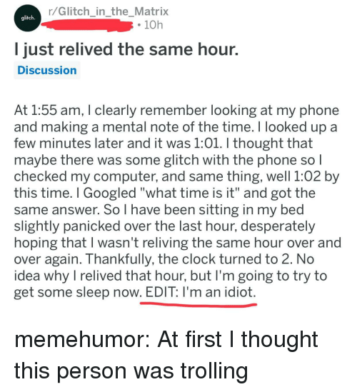 "Clock, Phone, and Trolling: r/Glitch intheMatrix  glitch  . 10h  ust relived the same hour.  DISCussion  At 1:55 am, T clearly remember looking at my phone  and making a mental note of the time. I looked up a  few minutes later and it was 1:01. I thought that  maybe there was some glitch with the phone so l  checked my computer, and same thing, well 1:02 by  this time. I Googled ""what time is it"" and got the  same answer. So I have been sitting in my bed  slightly panicked over the last hour, desperately  hoping that I wasn't reliving the same hour over and  over again. Thankfully, the clock turned to 2. No  idea why I relived that hour, but I'm going to try to  get some sleep now. EDIT: I'm an idiot memehumor:  At first I thought this person was trolling"