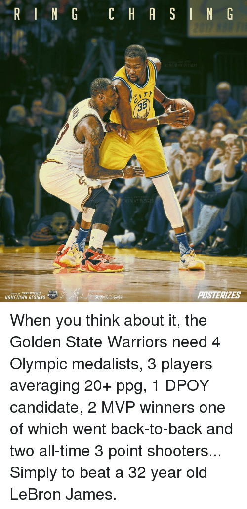Mitchel: R I N G C H A S I N G  HOMETOWN DESIGNS  HOMETOWN DESIGNS  PASTERIZES  Aanwaar JIMMY MITCHELL nl  HOMETOWN DESIGNS When you think about it, the Golden State Warriors need 4 Olympic medalists, 3 players averaging 20+ ppg, 1 DPOY candidate, 2 MVP winners one of which went back-to-back and two all-time 3 point shooters... Simply to beat a 32 year old LeBron James.