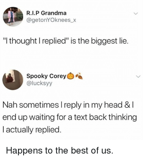 "Dank, Grandma, and Head: R.I.P Grandma  @getonYOknees_x  ""I thought I replied"" is the biggest lie.  Spooky Corey  @lucksyy  Nah sometimes l reply in my head &I  end up waiting for a text back thinking  I actually replied. Happens to the best of us."