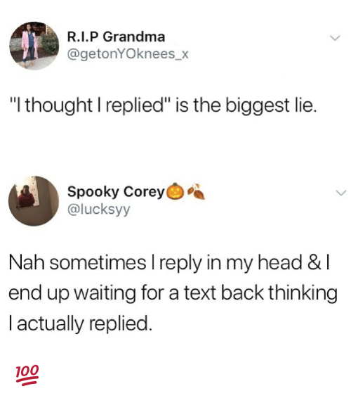 "Grandma, Head, and Memes: R.I.P Grandma  @getonYOknees_x  ""l thought I replied"" is the biggest lie.  Spooky Corey  @lucksyy  Nah sometimes I reply in my head & l  end up waiting for a text back thinking  l actually replied. 💯"