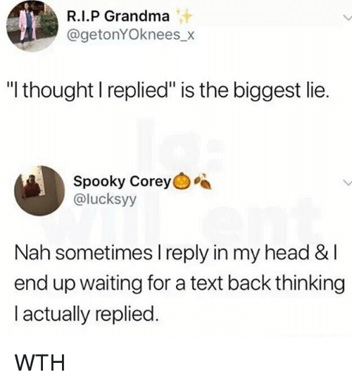 "Grandma, Head, and Memes: R.I.P Grandma  @getonYOknees_x  ""l thought I replied"" is the biggest lie.  Spooky Corey  @lucksyy  Nah sometimes I reply in my head &l  end up waiting for a text back thinking  l actually replied. WTH"