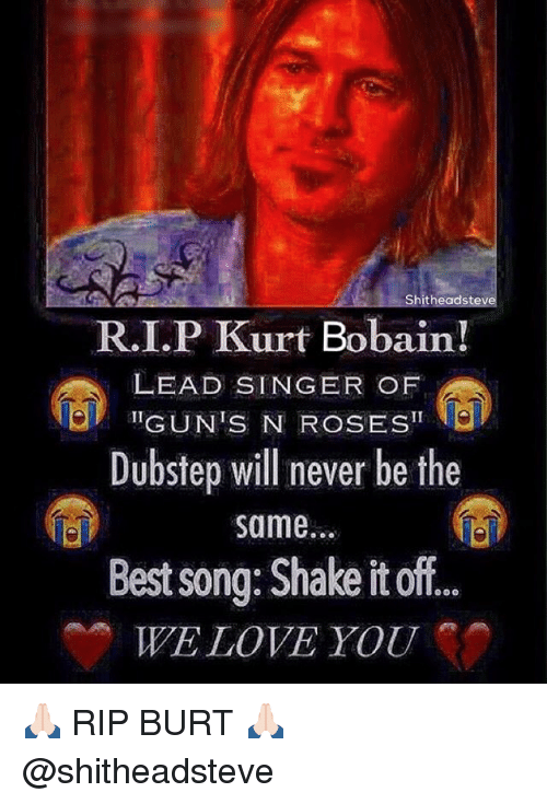 Shake It Off: R.I.P Kurt Bobain!  LEAD SINGER OF  Dubstep will never be the  same.  Best song: Shake it off  WE LOVE YOU 🙏🏻 RIP BURT 🙏🏻 @shitheadsteve