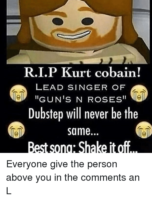 "Shake It Off: R.I.P Kurt cobain!  LEAD SINGER OF  ""GUN'S N ROSES""  Dubstep will never be the  same.  Best sono: Shake it off Everyone give the person above you in the comments an L"