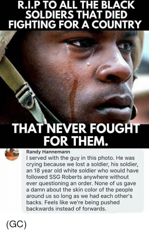 Crying, Memes, and Soldiers: R.I.P TO ALL THE BLACK  SOLDIERS THAT DIED  FIGHTING FOR A COUNTRY  THAT NEVER FOUGHT  FOR THEM  Randy Hannemann  I served with the guy in this photo. He was  crying because we lost a soldier, his soldier,  an 18 year old white soldier who would have  followed SSG Roberts anywhere without  ever questioning an order. None of us gave  a damn about the skin color of the people  around us so long as we had each other's  backs. Feels like we're being pushed  backwards instead of forwards (GC)