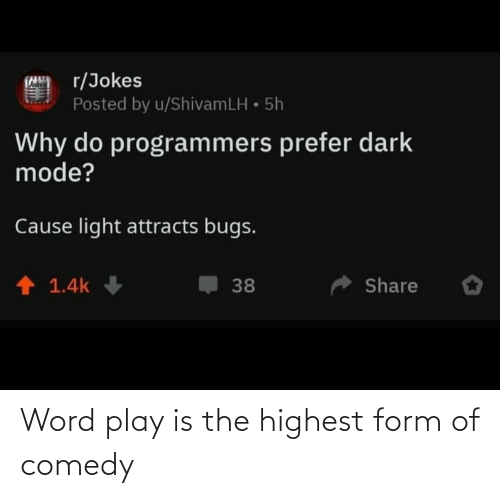 Form: r/Jokes  Posted by u/ShivamLH • 5h  Why do programmers prefer dark  mode?  Cause light attracts bugs.  1 1.4k  Share  38 Word play is the highest form of comedy