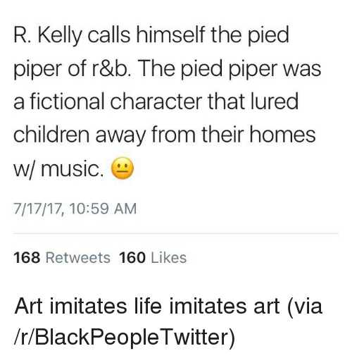Pied: R. Kelly calls himself the pied  piper of r&b. The pied piper was  a fictional character that lured  children away from their homes  w/ music  7/17/17, 10:59 AM  168 Retweets 160 Likes <p>Art imitates life imitates art (via /r/BlackPeopleTwitter)</p>