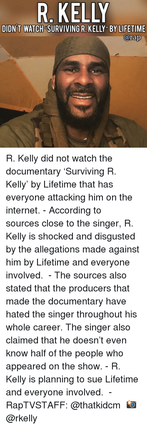 """Internet, Memes, and R. Kelly: R. KELLY  DIDN'T WATCH &SURVIVING R. KELLY """" BY LIFETIME  @rap R. Kelly did not watch the documentary 'Surviving R. Kelly' by Lifetime that has everyone attacking him on the internet. - According to sources close to the singer, R. Kelly is shocked and disgusted by the allegations made against him by Lifetime and everyone involved.  - The sources also stated that the producers that made the documentary have hated the singer throughout his whole career. The singer also claimed that he doesn't even know half of the people who appeared on the show. - R. Kelly is planning to sue Lifetime and everyone involved.  - RapTVSTAFF: @thatkidcm 📸 @rkelly"""