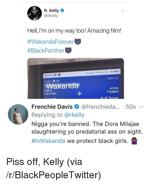 Frenchie: R. Kelly  @rkelly  Hell, l'm on my way too! Amazing film!  #WakandaForever  #BlackPanther  10:22am  Thursday, February 18  UNITED  Gate: 63  Flight:309  Wakanda  Arrives  Departs  10:57am  7:04pm  Frenchie Davis @frenchieda... 50s  Replying to @rkelly  Nigga you're banned. The Dora Milajae  slaughtering yo predatorial ass on sight.  #InWakanda we protect black girls. <p>Piss off, Kelly (via /r/BlackPeopleTwitter)</p>