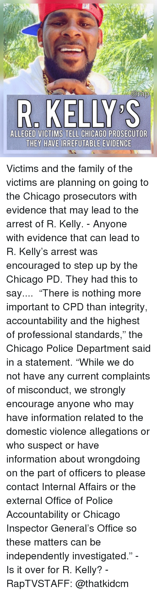 "accountability: R. KELLY S  ALLEGED VICTIMS TELL CHICAGO PROSECUTOR  THEY HAVE IRREFUTABLE EVIDENCE Victims and the family of the victims are planning on going to the Chicago prosecutors with evidence that may lead to the arrest of R. Kelly.⁣ -⁣ Anyone with evidence that can lead to R. Kelly's arrest was encouraged to step up by the Chicago PD. They had this to say....⁣ ⁣ ""There is nothing more important to CPD than integrity, accountability and the highest of professional standards,"" the Chicago Police Department said in a statement. ""While we do not have any current complaints of misconduct, we strongly encourage anyone who may have information related to the domestic violence allegations or who suspect or have information about wrongdoing on the part of officers to please contact Internal Affairs or the external Office of Police Accountability or Chicago Inspector General's Office so these matters can be independently investigated.""⁣ -⁣ Is it over for R. Kelly?⁣ -⁣ RapTVSTAFF: @thatkidcm⁣"