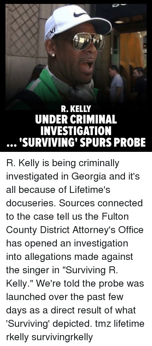 """Memes, R. Kelly, and Connected: R. KELLY  UNDER CRIMINAL  INVESTIGATION  SURVIVING' SPURS PROBE R. Kelly is being criminally investigated in Georgia and it's all because of Lifetime's docuseries. Sources connected to the case tell us the Fulton County District Attorney's Office has opened an investigation into allegations made against the singer in """"Surviving R. Kelly."""" We're told the probe was launched over the past few days as a direct result of what 'Surviving' depicted. tmz lifetime rkelly survivingrkelly"""