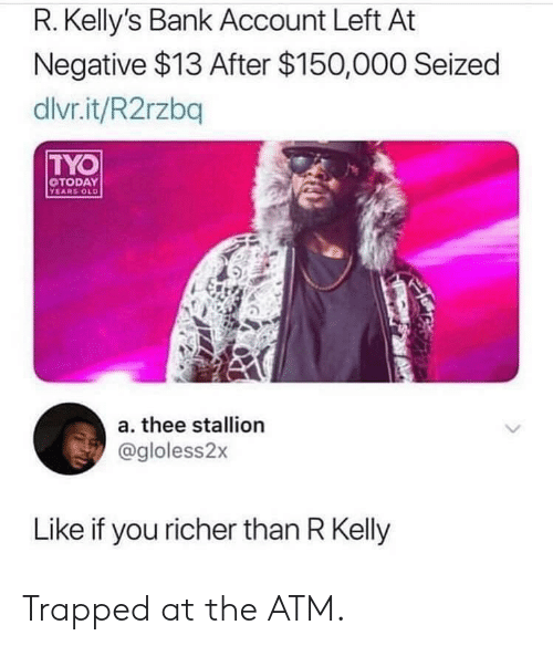 R. Kelly, Bank, and Today: R. Kelly's Bank Account Left At  Negative $13 After $150,000 Seized  dlvr.it/R2rzbq  TYO  TODAY  YEARS OLD  a. thee stallion  @gloless2x  Like if you richer than R Kelly Trapped at the ATM.