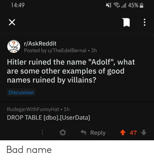 "Adolf: r l 45%  14:49  X  r/AskReddit  ?  Posted by u/TheEdelBernal 3h  Hitler ruined the name ""Adolf"", what  are some other examples of good  names ruined by villains?  Discussion  RudegarWithFunnyHat 1h  DROP TABLE [dbo].[UserData]  t 47  Reply Bad name"