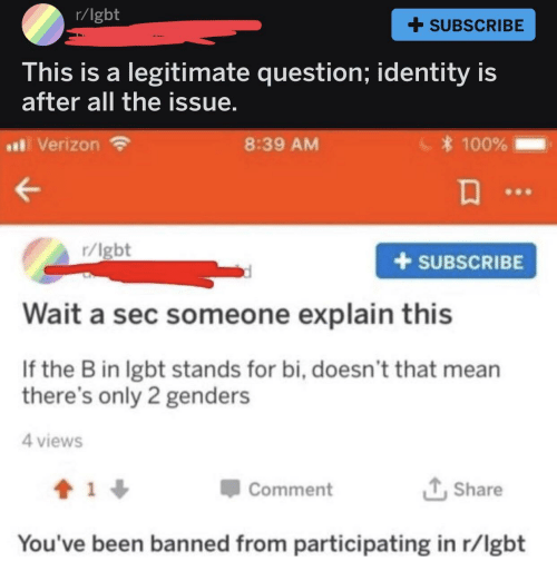 Only 2 Genders: r/lgbt  + SUBSCRIBE  his is a legitimate question; identity is  after all the issue  al Verizon  8:39 AM  100%  r/lgbt  +SUBSCRIBE  Wait a sec someone explain this  If the B in lgbt stands for bi, doesn't that mean  there's only 2 genders  4 views  Comment  Share  You've been banned from participating in r/lgbt