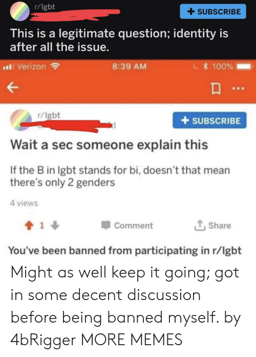 Only 2 Genders: r/lgbt  + SUBSCRIBE  his is a legitimate question; identity is  after all the issue  al Verizon  8:39 AM  100%  r/lgbt  +SUBSCRIBE  Wait a sec someone explain this  If the B in lgbt stands for bi, doesn't that mean  there's only 2 genders  4 views  Comment  Share  You've been banned from participating in r/lgbt Might as well keep it going; got in some decent discussion before being banned myself. by 4bRigger MORE MEMES