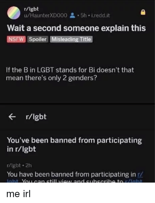 Only 2 Genders: r/lgbt  u/HaunterXD000 5h i.redd.it  Wait a second someone explain this  NSFW Spoiler Misleading Title  If the B in LGBT stands for Bi doesn't that  mean there's only 2 genders?  r/lgbt  You've been banned from participating  in r/lgbt  r/lgbt 2h  You have been banned from participating in r/ me irl