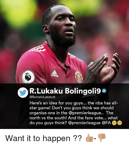 All Star Game: R.Lukaku Bolingoli9*  @RomeluLukaku9  Here's an idea for you guys... the nba has all-  star game! Don't you guys think we should  organise one in the @premierleague.. The  north vs the south! And the fans vote... what  do you guys think? @premierleague @FA Want it to happen ?? 👍🏽-👎🏽