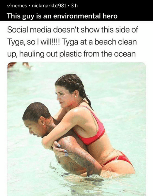 Dank, Memes, and Social Media: r/memes nickmarkb1981 . 3 h  This guy is an environmental hero  Social media doesn't show this side of  Tyga, so I will!!!Tyga at a beach clean  up, hauling out plastic from the ocean