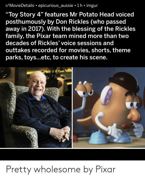 "Parks: r/MovieDetails epicurious_aussie 1 h imgur  ""Toy Story 4"" features Mr Potato Head voiced  posthumously by Don Rickles (who passed  away in 2017). With the blessing of the Rickles  family, the Pixar team mined more than two  decades of Rickles' voice sessions and  outtakes recorded for movies, shorts, theme  parks, toys...etc, to create his scene. Pretty wholesome by Pixar"