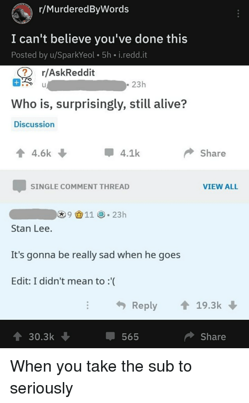 Alive, Reddit, and Stan: r/MurderedByWords  I can't believe you've done this  Posted by u/SparkYeol 5h i.redd.it  r/AskReddit  23h  Who is, surprisingly, still alive?  Discussion  ↑ 4.6k  4.1k  Share  SINGLE COMMENT THREAD  VIEW ALL  91123h  Stan Lee  It's gonna be really sad when he goes  Edit: I didn't mean to :'(  Reply19.3k  565  Share