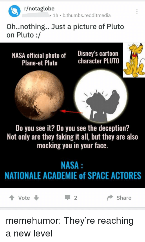 Do You See It: r/notaglobe  1h b.thumbs.redditmedia  Oh..nothing.. Just a picture of Pluto  on Pluto :/  NASA official photo of Disney's cartoon  character PLUTO  Plane-et Pluto  Do you see it? Do you see the deception?  Not only are they faking it all, but they are also  mocking you in your face.  NASA  NATIONALE ACADEMIE of SPACE ACTORES  t Vote  2  Share memehumor:  They're reaching a new level