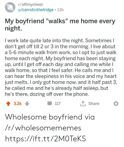 """He Calls: r/offmychest  /carrotinthefridge 13h  My boyfriend """"walks"""" me home every  night.  I work late quite late into the night. Sometimes I  don't get off till 2 or 3 in the morning. I live about  a 5-6 minute walk from work, so I opt to just walk  home each night. My boyfriend has been staying  up, until I get off each day and calling me while I  walk home, so that I feel safer. He calls me and I  can hear the sleepiness in his voice and my heart  just melts. only got home now, and it half past 3,  he called me and he's already half asleep, but  he's there, dozing off over the phone.  T, Share  117  3.2k Wholesome boyfriend via /r/wholesomememes https://ift.tt/2M0TeKS"""