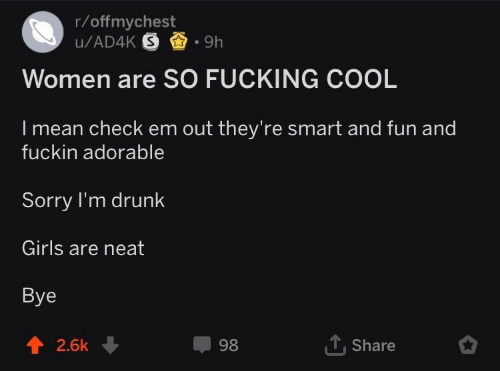 Drunk, Fucking, and Girls: r/offmychest  Women are SO FUCKING COOL  I mean check em out they're smart and fun and  fuckin adorable  Sorry I'm drunk  Girls are neat  Bye  1, Share  2.6k ↓  98