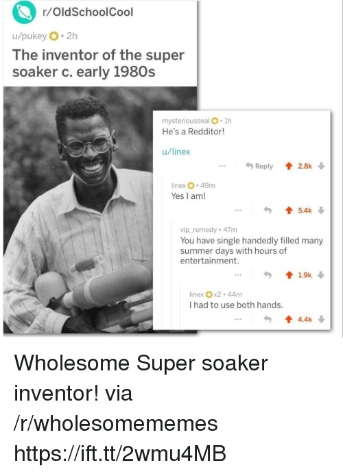 Summer, Wholesome, and Single: r/OldSchoolCool  u/pukey 2h  lhe inventor of the super  soaker c. early 1980s  mysteriousseal .1h  He's a Redditor  u/linex  .Reply 2.8k  inex 49m  Yes I am!  5.4k  vip_remedy 47m  You have single handedly filled many  summer days with hours of  entertainment.  linex x2 44m  I had to use both hands.  4.4k Wholesome Super soaker inventor! via /r/wholesomememes https://ift.tt/2wmu4MB