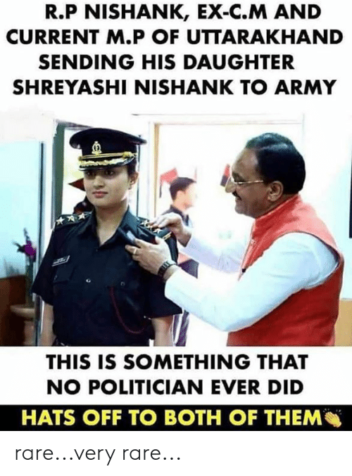 Memes, Army, and 🤖: R.P NISHANK, EX-C.M AND  CURRENT M.P OF UTTARAKHAND  SENDING HIS DAUGHTER  SHREYASHI NISHANK TO ARMY  E)  THIS IS SOMETHING THAT  NO POLITICIAN EVER DID  HATS OFF TO BOTH OF THEM rare...very rare...