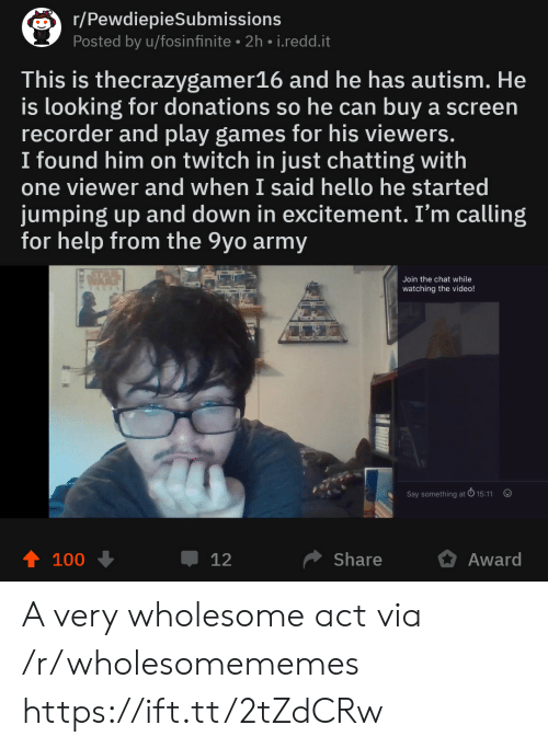Hello, Twitch, and Army: r/PewdiepieSubmissions  Posted by u/fosinfinite 2h i.redd.it  This is thecrazygamer16 and he has autism. He  is looking for donations so he can buy a screen  recorder and play games for his viewers.  I found him on twitch in just chatting with  one viewer and when I said hello he started  jumping up and down in excitement. I'm calling  for help from the 9yo army  Join the chat while  watching the video!  Say something at  15:11  100  џ 12  Share  Award A very wholesome act via /r/wholesomememes https://ift.tt/2tZdCRw