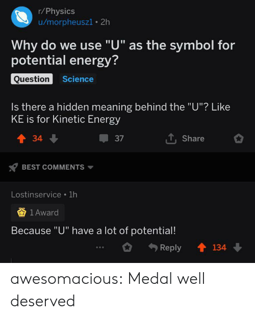 """well deserved: r/Physics  u/morpheuszi 2h  Why do we use """"U"""" as the symbol for  potential energy?  Question  Science  Is there a hidden meaning behind the """"U""""? Like  KE is for Kinetic Energy  TShare  t34  37  BEST COMMENTS  Lostinservice 1h  1 Award  Because """"U"""" have a lot of potential!  134  Reply awesomacious:  Medal well deserved"""