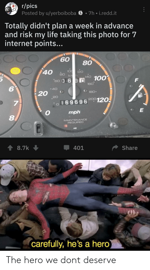 Internet, Life, and Hero: r/pics  Posted by u/yerboiboba S 7h i.redd.it  Totally didn't plan a week in advance  and risk my life taking this photo for 7  internet points...  60 80  40白  100  160  6  20  69696 00120  7  mph  8  MAINTENANCE  REQUIRED  Џ 401  Share  carefully, he's a hero The hero we dont deserve