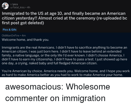 America, Crying, and Family: r/pics  u/fatal_kiss. 4h  Immigrated to the US at age 10, and finally became an American  citizen yesterday!! Almost cried at the ceremony (re-uploaded bc  first post got deleted)  Pics & Gifs  OldManOnFire 4m  Welcome home, and thank you.  Immigrants are the real Americans. I didn't have to sacrifice anything to become an  American citizen, I was just born here. I didn't have to leave behind an extended  family, a native language, or the only life I'd ever known. I didn't choose America, I  didn't have to earn my citizenship, I didn't have to pass a test. I just showed up here  one day, a crying, naked baby and full fledged American citizen.  You're American by choice. America needs you. Welcome home, and I hope you work  as hard to make America better as you had to work to make America your home. awesomacious:  Wholesome commenter on immigration